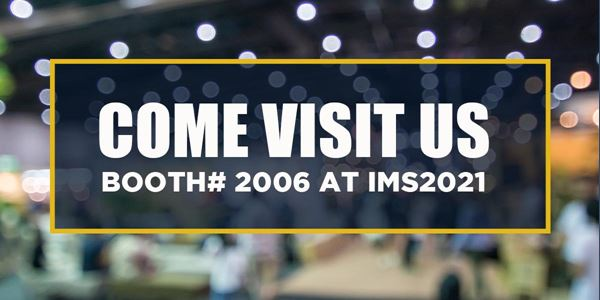 COME VISIT US! BOOTH# 2006 AT IMS2021